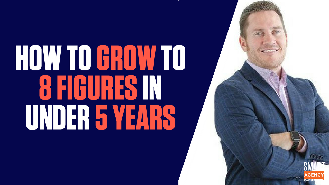 How to Grow Your Agency to an 8-Figure Revenue in Under 5 Years