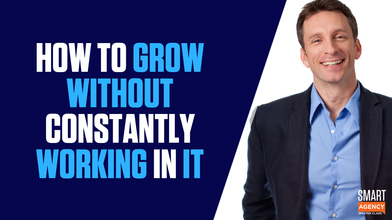 How to Grow Your Agency Without Constantly Working In It